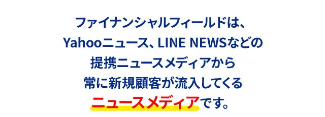 ファイナンシャルフィールドは、Yahooニュース、LINE NEWSなどの提携ニュースメディアから常に新規顧客が流入してくるニュースメディアです。